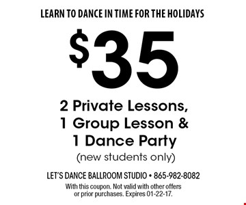 $35 2 Private Lessons,1 Group Lesson &1 Dance Party (new students only). With this coupon. Not valid with other offers or prior purchases. Expires 01-22-17.