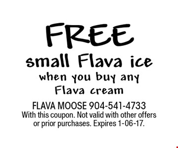 free small Flava ice when you buy any Flava cream. FLAVA MOOSE 904-541-4733 With this coupon. Not valid with other offers or prior purchases. Expires 1-06-17.
