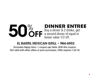 50% Off DINNER Entree Buy a dinner & 2 drinks, get a second dinner of equal or lesser value 1/2 off. Excludes Happy Hour. 1 coupon per table. With this coupon.Not valid with other offers or prior purchases. Offer expires 1-22-16.