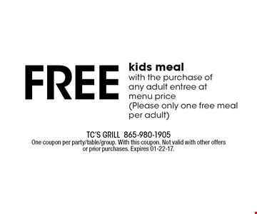 Free kids mealwith the purchase of any adult entree at menu price(Please only one free meal per adult). TC's Grill865-980-1905One coupon per party/table/group. With this coupon. Not valid with other offers or prior purchases. Expires 01-22-17.