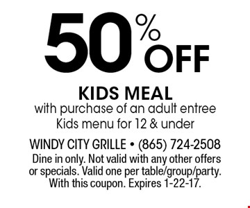 50% Off KIDS MEAL with purchase of an adult entree Kids menu for 12 & under.Dine in only. Not valid with any other offers or specials. Valid one per table/group/party. With this coupon. Expires 1-22-17.