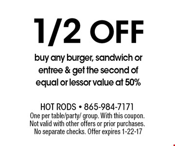 1/2Off buy any burger, sandwich or entree & get the second of equal or lessor value at 50%. One per table/party/ group. With this coupon. Not valid with other offers or prior purchases. No separate checks. Offer expires 1-22-17