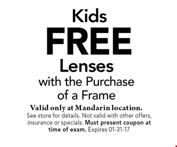 FREE Lenseswith the Purchaseof a FrameValid only at Mandarin location.. See store for details. Not valid with other offers, insurance or specials. Must present coupon at time of exam. Expires 01-31-17