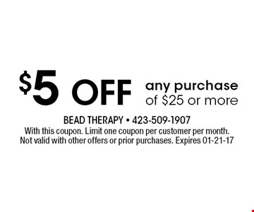 $5 Off any purchase of $25 or more. With this coupon. Limit one coupon per customer per month.Not valid with other offers or prior purchases. Expires 01-21-17