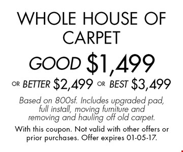 Whole House of CarpetGOOD $1,499oR BEtter $2,499 or BEST $3,499Based on 800sf. Includes upgraded pad, full install, moving furniture and removing and hauling off old carpet.. With this coupon. Not valid with other offers or prior purchases. Offer expires 01-05-17.