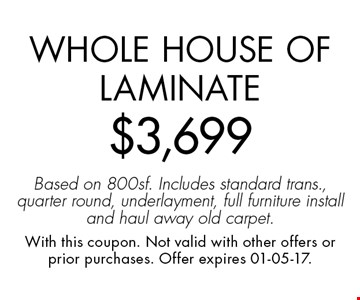 Whole House of Laminate$3,699Based on 800sf. Includes standard trans., quarter round, underlayment, full furniture install and haul away old carpet.. With this coupon. Not valid with other offers or prior purchases. Offer expires 01-05-17.