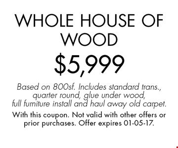 Whole House of Wood$5,999Based on 800sf. Includes standard trans., quarter round, glue under wood, full furniture install and haul away old carpet.. With this coupon. Not valid with other offers or prior purchases. Offer expires 01-05-17.