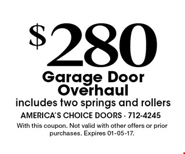 $280Garage DoorOverhaulincludes two springs and rollers. With this coupon. Not valid with other offers or prior purchases. Expires 01-05-17.