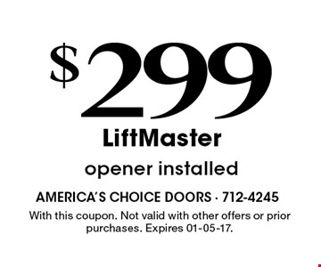 $299 LiftMasteropener installed . With this coupon. Not valid with other offers or prior purchases. Expires 01-05-17.