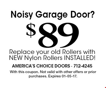 $ 89Noisy Garage Door?Replace your old Rollers with NEW Nylon Rollers INSTALLED! . With this coupon. Not valid with other offers or prior purchases. Expires 01-05-17.