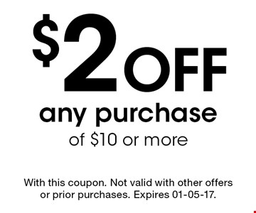 $2 Off any purchase of $10 or more. With this coupon. Not valid with other offers or prior purchases. Expires 01-05-17.
