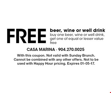 Free beer, wine or well drink buy one beer, wine or well drink, get one of equal or lesser value free. With this coupon. Not valid with Sunday Brunch. Cannot be combined with any other offers. Not to be used with Happy Hour pricing. Expires 01-05-17.