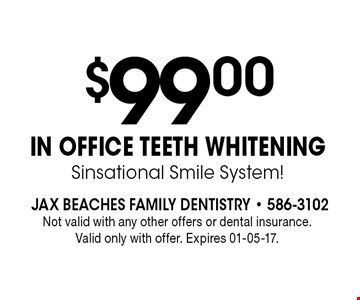 $99 .00IN OFFICE TEETH WHITENINGSinsational Smile System!. Not valid with any other offers or dental insurance. Valid only with offer. Expires 01-05-17.
