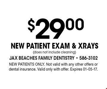 $29 .00NEW PATIENT EXAM & XRAYS(does not include cleaning). NEW PATIENTS ONLY. Not valid with any other offers or dental insurance. Valid only with offer. Expires 01-05-17.