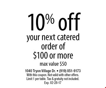 10% offyour next catered order of $100 or moremax value $50. 1040 Tryon Village Dr. - (919) 851-9173With this coupon. Not valid with other offers.Limit 1 per table. Tax & gratuity not included.Exp. 02-28-17