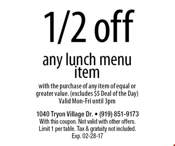 1/2 offany lunch menu itemwith the purchase of any item of equal or greater value. (excludes $5 Deal of the Day)Valid Mon-Fri until 3pm. 1040 Tryon Village Dr. - (919) 851-9173With this coupon. Not valid with other offers.Limit 1 per table. Tax & gratuity not included.Exp. 02-28-17