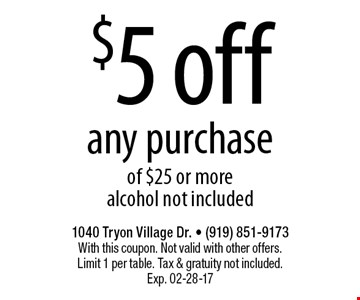 $5 offany purchaseof $25 or morealcohol not included. 1040 Tryon Village Dr. - (919) 851-9173With this coupon. Not valid with other offers.Limit 1 per table. Tax & gratuity not included.Exp. 02-28-17