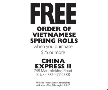 Free order of vietnamese spring rolls when you purchase $25 or more. With this coupon. Cannot be combined with other offers. Offer expires 1-6-17.