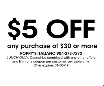 $5 off any purchase of $30 or more. poppy's italiano 904-273-7272 LUNCH ONLY. Cannot be combined with any other offers and limit one coupon per customer per table only. Offer expires 01-05-17