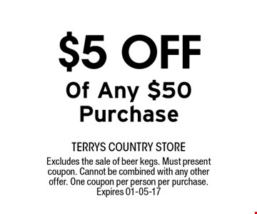 $5 OFF Of Any $50 Purchase. terrys country storeExcludes the sale of beer kegs. Must present coupon. Cannot be combined with any other offer. One coupon per person per purchase. Expires 01-05-17