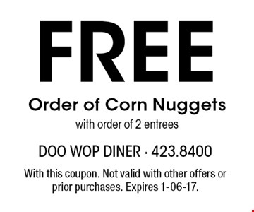 Free Order of Corn Nuggetswith order of 2 entrees. With this coupon. Not valid with other offers or prior purchases. Expires 1-06-17.