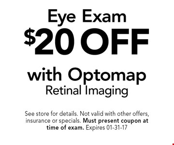 $20 off Eye Examwith Optomap Retinal Imaging. See store for details. Not valid with other offers, insurance or specials. Must present coupon at time of exam. Expires 01-31-17