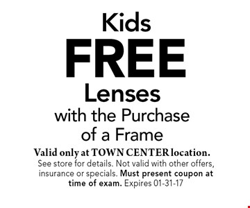 FREE Lenseswith the Purchaseof a FrameValid only at TOWN CENTER location.. See store for details. Not valid with other offers, insurance or specials. Must present coupon at time of exam. Expires 01-31-17