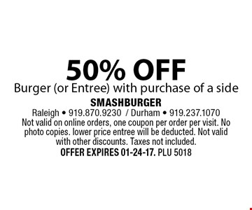 50% OFFBurger (or Entree) with purchase of a side. SMASHBURGERRaleigh - 919.870.9230/ Durham - 919.237.1070Not valid on online orders, one coupon per order per visit. No photo copies. lower price entree will be deducted. Not valid with other discounts. Taxes not included. Offer expires 01-24-17. PLU 5018