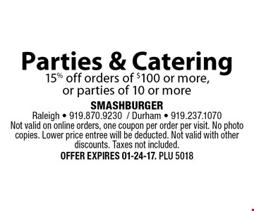 Parties & Catering15% off orders of $100 or more, or parties of 10 or more. SMASHBURGERRaleigh - 919.870.9230/ Durham - 919.237.1070Not valid on online orders, one coupon per order per visit. No photo copies. Lower price entree will be deducted. Not valid with other discounts. Taxes not included. Offer expires 01-24-17. PLU 5018