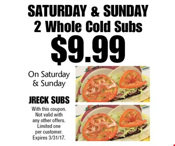 Saturday & Sunday! $9.99 2 Whole Cold Subs On Saturday & Sunday. With this coupon. Not valid with any other offers. Limited one per customer. Expires 3/31/17.