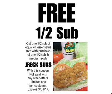 Free 1/2 Sub Get one 1/2 sub of equal or lesser value free with purchase of one 1/2 sub & medium soda. With this coupon. Not valid with any other offers. Limited one per customer. Expires 3/31/17.