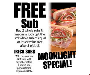 Moonlight Special! Free Sub Buy 2 whole subs & medium soda get the 3rd whole sub of equal or lesser value free after 5 o'clock. With this coupon. Not valid with any other offers. Limited one per customer. Expires 3/31/17.