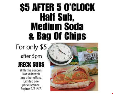 $5 After 5 O'clock For only $5 Half Sub, Medium Soda & Bag Of Chips after 5pm. With this coupon. Not valid with any other offers. Limited one per customer. Expires 3/31/17.