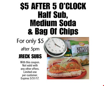 $5 After 5 O'clock! For only $5 Half Sub, Medium Soda & Bag Of Chips after 5pm. With this coupon. Not valid with any other offers. Limited one per customer. Expires 3/31/17.