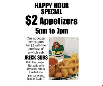 Happy Hour Special! $2 Appetizers. One appetizer per coupon for $2 with the purchase of a whole sub. With this coupon. Not valid with any other offers. Limited one per customer. Expires 3/31/17.