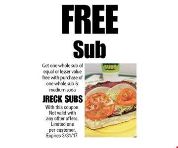 Free Sub Get one whole sub of equal or lesser value free with purchase of one whole sub & medium soda. With this coupon. Not valid with any other offers. Limited one per customer. Expires 3/31/17.
