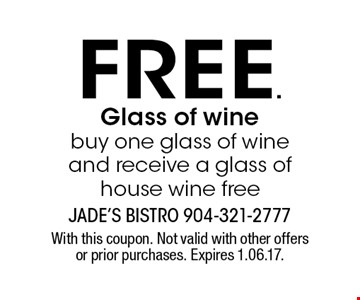 free. Glass of wine buy one glass of wine and receive a glass of house wine free. With this coupon. Not valid with other offers or prior purchases. Expires 1.06.17.