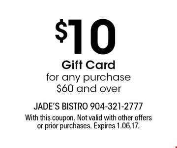 $10 Gift Card for any purchase $60 and over. With this coupon. Not valid with other offers or prior purchases. Expires 1.06.17.