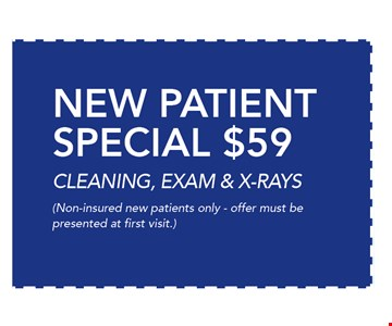 $59 New Patient SPECIAL, CLEANING, EXAM & X-RAYS. Non-insured new patients only - offer must be presented at first visit. 02-03-17