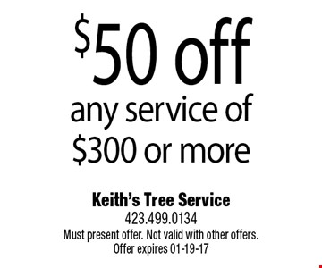 $50 off any service of $300 or more. Keith's Tree Service423.499.0134Must present offer. Not valid with other offers. Offer expires 01-19-17