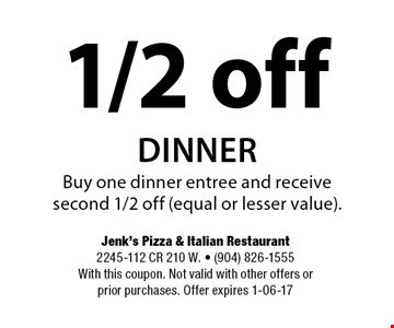 1/2 off dinnerBuy one dinner entree and receive second 1/2 off (equal or lesser value).. Jenk's Pizza & Italian Restaurant2245-112 CR 210 W. - (904) 826-1555With this coupon. Not valid with other offers or prior purchases. Offer expires 1-06-17