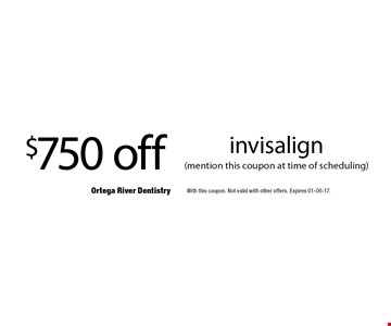 $750 off invisalign (mention this coupon at time of scheduling) . With this coupon. Not valid with other offers. Expires 01-06-17.