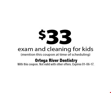 $33 exam and cleaning for kids (mention this coupon at time of scheduling) . With this coupon. Not valid with other offers. Expires 01-06-17.