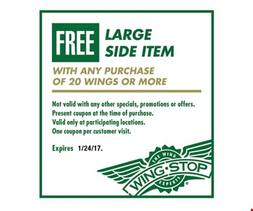 FREE large side item with any purchase of 20 wings or more. Not valid with any other specials, promotions or offers. Present coupon at the time of purchase. Valid only at participating locations. One coupon per customer visit. Expires 1/24/17.