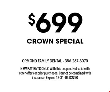 $699 Crown Special. NEW PATIENTS ONLY. With this coupon. Not valid with other offers or prior purchases. Cannot be combined with insurance. Expires 12-31-16. D2750