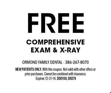 free Comprehensive Exam & X-ray. NEW PATIENTS ONLY. With this coupon. Not valid with other offers or prior purchases. Cannot be combined with insurance. Expires 12-31-16. DD0150, D0274