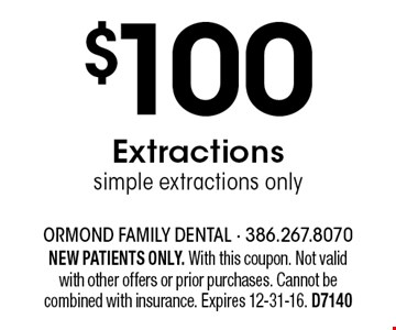$100 Extractions simple extractions only. NEW PATIENTS ONLY. With this coupon. Not valid with other offers or prior purchases. Cannot be combined with insurance. Expires 12-31-16. D7140