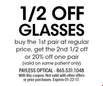 1/2 off glasses buy the 1st pair at regular price, get the 2nd 1/2 off or 20% off one pair(valid on same patient only). With this coupon. Not valid with other offers or prior purchases. Expires 01-22-17.
