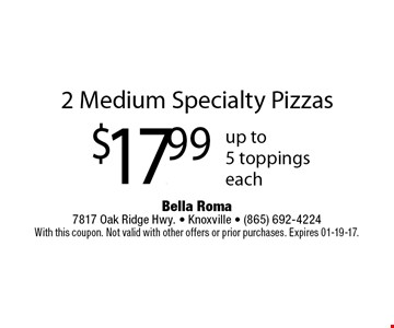 2 Medium Specialty Pizzas$17.99 up to5 toppingseach. Bella Roma 7817 Oak Ridge Hwy. - Knoxville - (865) 692-4224With this coupon. Not valid with other offers or prior purchases. Expires 01-19-17.