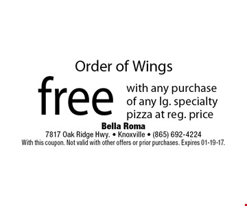 Order of Wingsfree with any purchase of any lg. specialty pizza at reg. price. Bella Roma 7817 Oak Ridge Hwy. - Knoxville - (865) 692-4224With this coupon. Not valid with other offers or prior purchases. Expires 01-19-17.